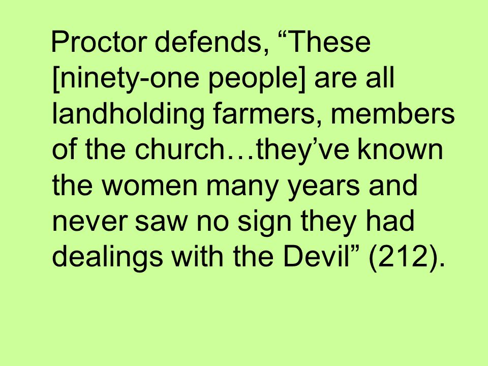 Proctor defends, These [ninety-one people] are all landholding farmers, members of the church…they've known the women many years and never saw no sign they had dealings with the Devil (212).